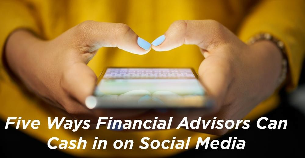 Five Ways Financial Advisors Can Cash In On Social Media